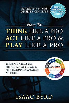 HOW TO Think Like a Pro Act Like a Pro  Play Like a Pro  The 8 Principles That Bridge the Gap Between Professional and Amateur Athletes by Byrd & Isaac
