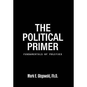 The Political Primer Fundamentals of Politics by Glogowski Ph. D. & Mark E.