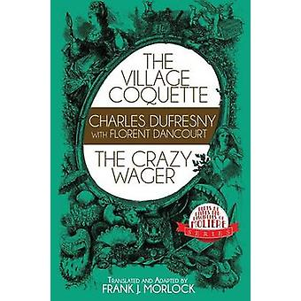 The Village Coquette  The Crazy Wager Two Plays by Morlock & Frank J.
