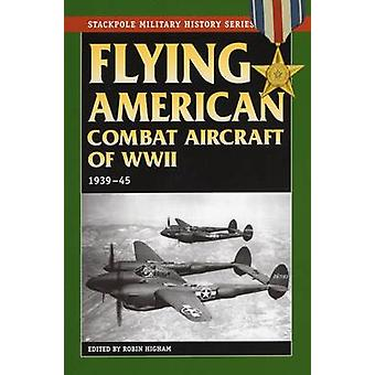 Flying American Combat Aircraft of World War 2 - 1939-45 by Robin High