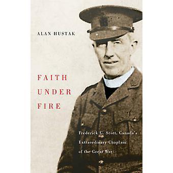 Faith Under Fire - Fredrick G. Scott - Canada's Extraordinary Chaplain