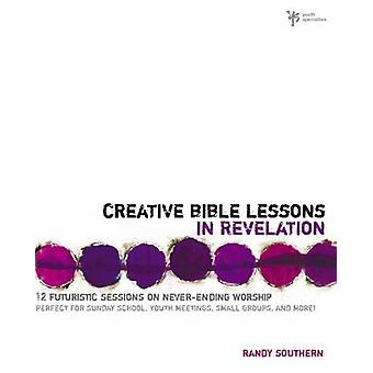 Creative Bible Lessons in Revelation - 12 Futuristic Sessions on Never