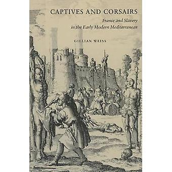 Captives and Corsairs - France and Slavery in the Early Modern Mediter