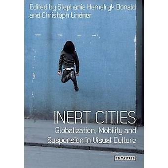 Inert Cities - Globalization - Mobility and Suspension in Visual Cultu