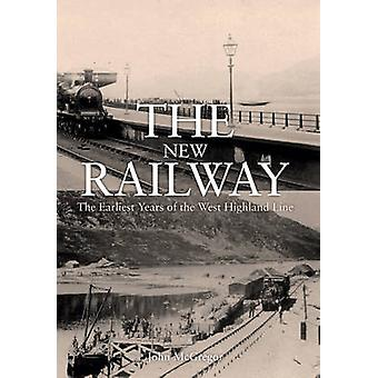 The New Railway - The Earliest Years of the West Highland Line by John