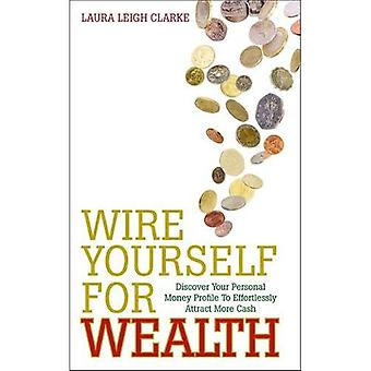 Wire Yourself for Wealth: Discover Your Personal Money Profile To Effortlessly Attract More Cash