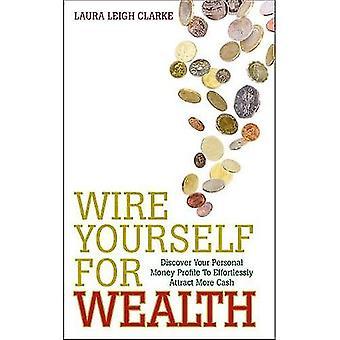 Wire vous-même à la richesse: Découvrez votre profil d'argent personnel sans effort attirer plus d'argent