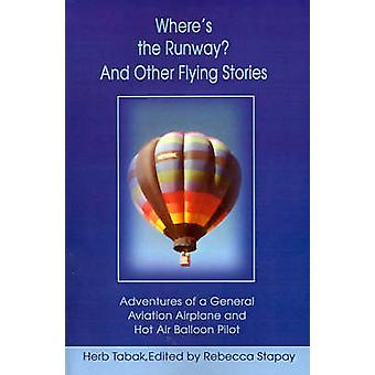 Wheres the Runway and Other Flying Stories Adventures of a General Aviation Airplane and Hot Air Balloon Pilot by Tabak & Herb
