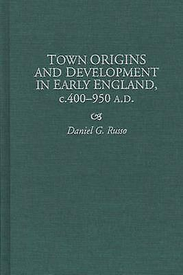 Town Origins and Development in Early England C.400950 A.D. by Russo & Daniel G.
