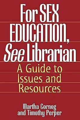 For Sex Education See Librarian A Guide to Issues and Resources by Cornog & Martha