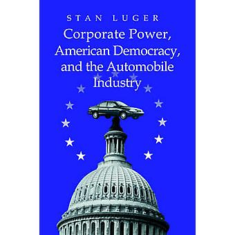 Corporate Power American Democracy and the Automobile Industry by Luger & Stan