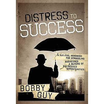 Distress to Success A Survival Handbook for Struggling Businesses and Buyers of Distressed Opportunities by Guy & Bobby