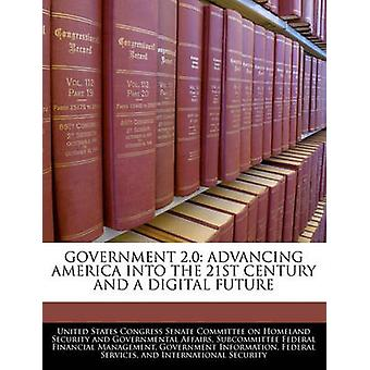Government 2.0 Advancing America Into The 21st Century And A Digital Future by United States Congress Senate Committee