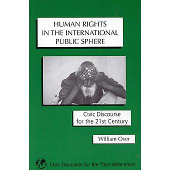 Human Rights in the International Public Sphere Civic Discourse for the 21st Century by Over & William