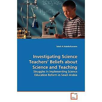 Investigating Science Teachers Beliefs about Science and Teaching by Alabdulkareem & Saleh A