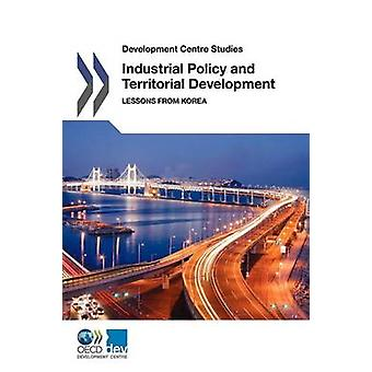 Development Centre Studies Industrial Policy and Territorial Development Lessons from Korea by OECD