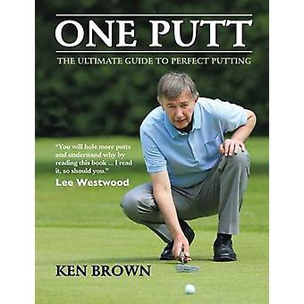 One Putt - The Ultimate Guide to Perfect Putting by Ken Brown - 978177