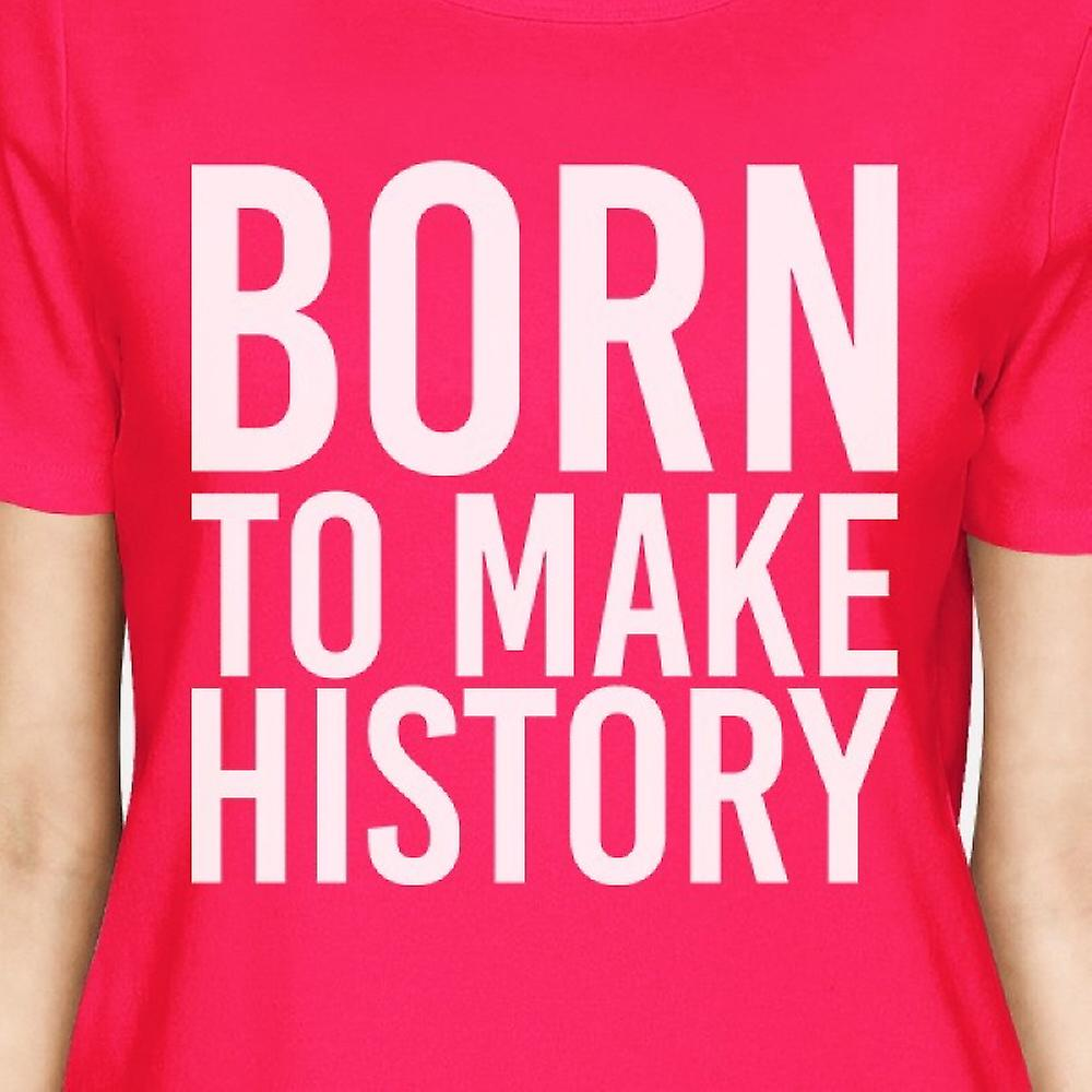 Born To Make History Womans Hot Pink Tee Cute Short Sleeve T-shirts