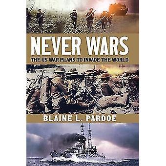 Jamais les guerres - les Plans de guerre américains à envahir le monde de Blaine Lee Pardoe