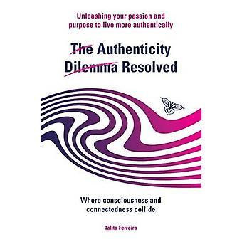 The Authenticity Dilemma Resolved - Unleashing Your Passion and Purpos