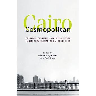 Cairo Cosmopolitan - Politics - Culture - and Urban Space in the New G