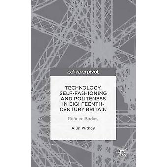 Technology SelfFashioning and Politeness in EighteenthCentury Britain Refined Bodies by Withey & Alun