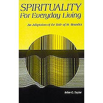 Spirituality for Everyday Living An Adaptation of the Rule of St. Benedict by Taylor & Brian C
