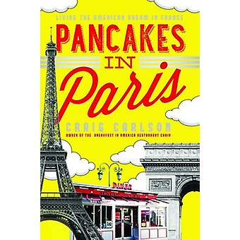 Pancakes in Paris - Living the American Dream in France by Craig A. Ca