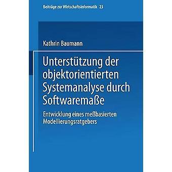 Untersttzung der objektorientierten Systemanalyse durch Softwaremae  Entwicklung eines mebasierten Modellierungsratgebers by Baumann & Kathrin