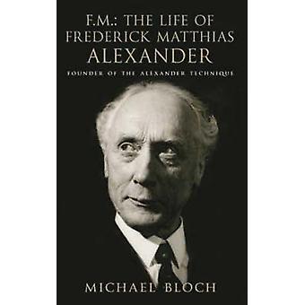FM - The Life of Frederick Matthias Alexander - Founder of the Alexand