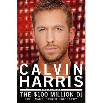 Calvin Harris - The $100 Million DJ by Douglas Wight - 9781845029678 B