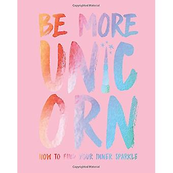 Be More Unicorn - How to find your inner sparkle by Joanna Gray - 9781
