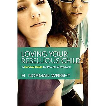 Loving Your Rebellious Child: A Survival Guide for Parents of Prodigals