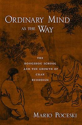 Ordinary Mind as the Way The Hongzhou School and the Growth of Chan Buddhism by Poceski & Mario