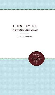 John Sevier A Pioneer of the Old Southwest by Driver & Carl S.