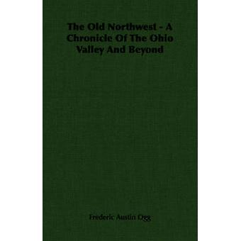 The Old Northwest  A Chronicle Of The Ohio Valley And Beyond by Ogg & Frederic Austin