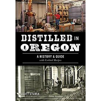Distilled in Oregon - A History & Guide with Cocktail Recipes by Scott