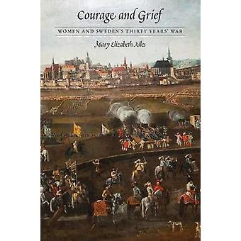 Courage and Grief - Women and Sweden's Thirty Years' War by Mary Eliza