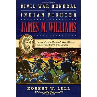 Civil War General and Indian Fighter James M. Williams - Leader of the