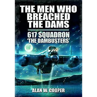The Men Who Breached the Dams - 617 Squadron The Dambusters by Alan W.