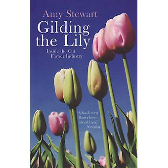 Gilding the Lily - Inside the Cut Flower Industry by Amy Stewart - 978