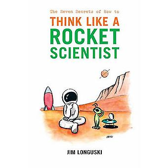 The Seven Secrets of How to Think Like a Rocket Scientist by Longuski & Jim