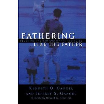 Fathering Like the Father: Becoming the Dad God Wants You to be: Becoming the Dad God Wants You to Be
