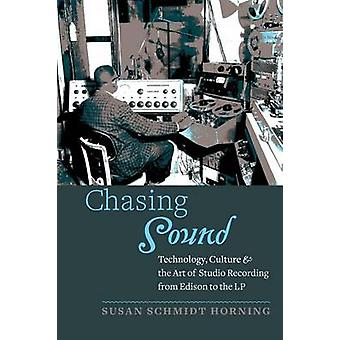 Chasing Sound Technology Culture and the Art of Studio Recording from Edison to the LP by Schmidt Horning & Susan