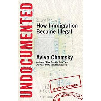 Undocumented - How Immigration Became Illegal by Aviva Chomsky - 97808