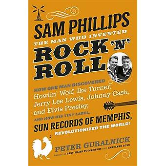 Sam Phillips - The Man Who Invented Rock 'n' Roll by Peter Guralnick -