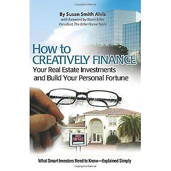 How to Creatively Finance Your Real Estate Investments and Build Your Personal Fortune: What Smart Investors Need to Know -- Simply Explained: What Smart Investors Need to Know - Simply Explained