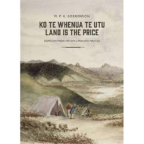 Ko te Whenua te Utu   Land is the Price  Essays on Maori History, Land and Politics