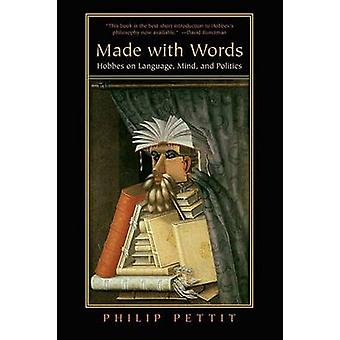 Made with Words - Hobbes on Language - Mind - and Politics by Philip P