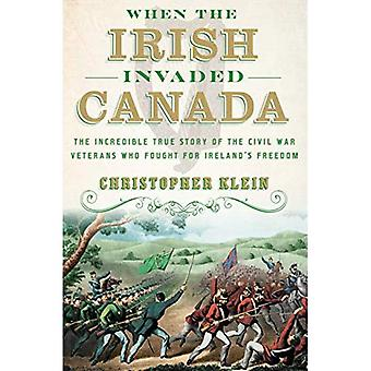 When the Irish Invaded Canada: The Incredible True� Story of the Civil War Veterans Who Fought for Ireland's Freedom